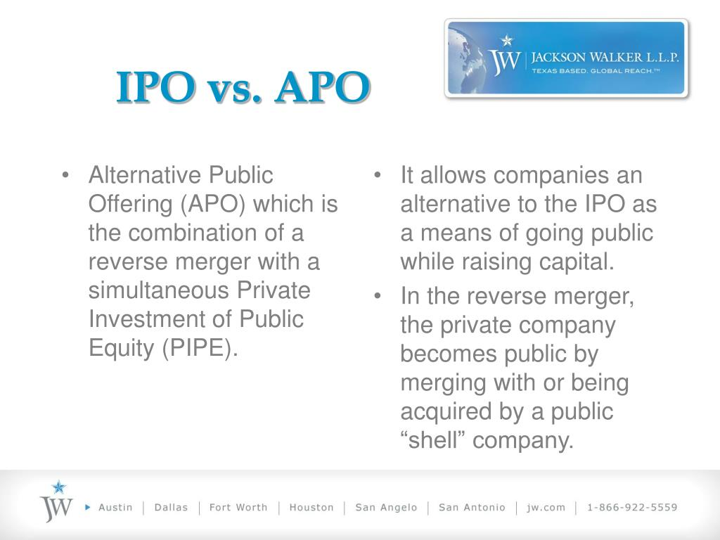 Alternative Public Offering (APO) which is the combination of a reverse merger with a simultaneous Private Investment of Public Equity (PIPE).