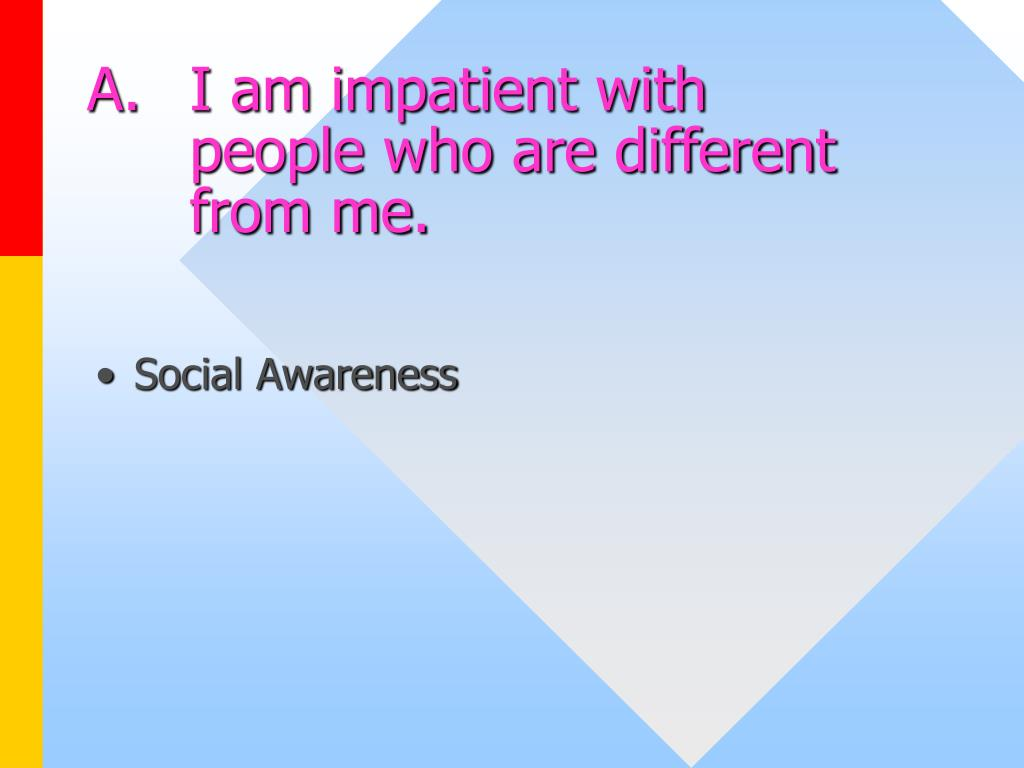 A.I am impatient with people who are different from me.
