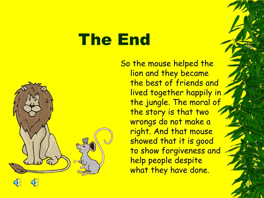 So the mouse helped the lion and they became the best of friends and lived together happily in the jungle. The moral of the story is that two wrongs do not make a right. And that mouse showed that it is good to show forgiveness and help people despite what they have done.