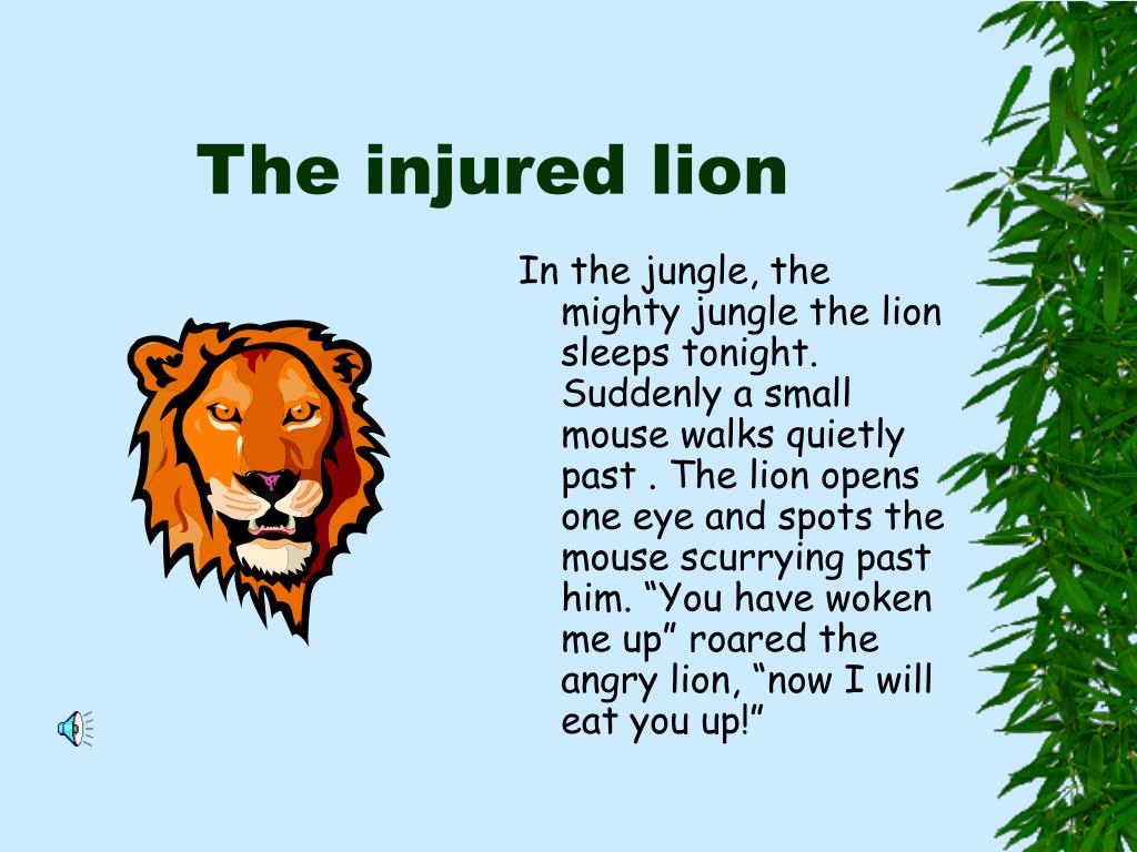 """In the jungle, the mighty jungle the lion sleeps tonight. Suddenly a small mouse walks quietly past . The lion opens one eye and spots the mouse scurrying past him. """"You have woken me up"""" roared the angry lion, """"now I will eat you up!"""""""