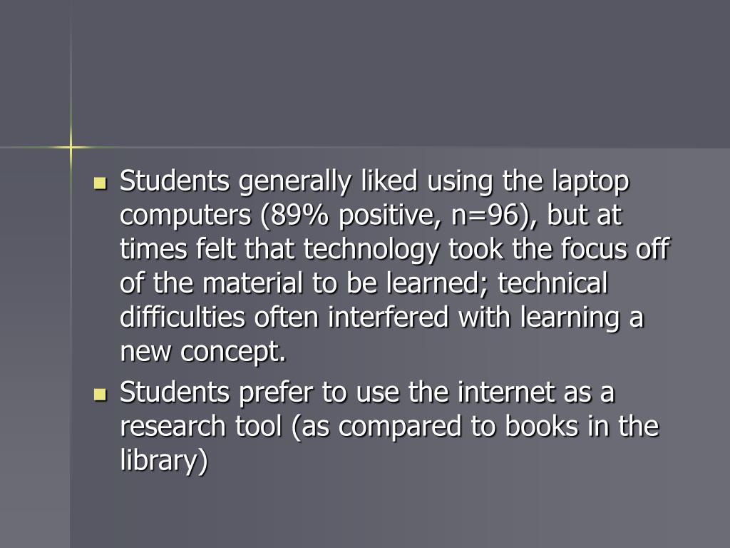 Students generally liked using the laptop computers (89% positive, n=96), but at times felt that technology took the focus off of the material to be learned; technical difficulties often interfered with learning a new concept.