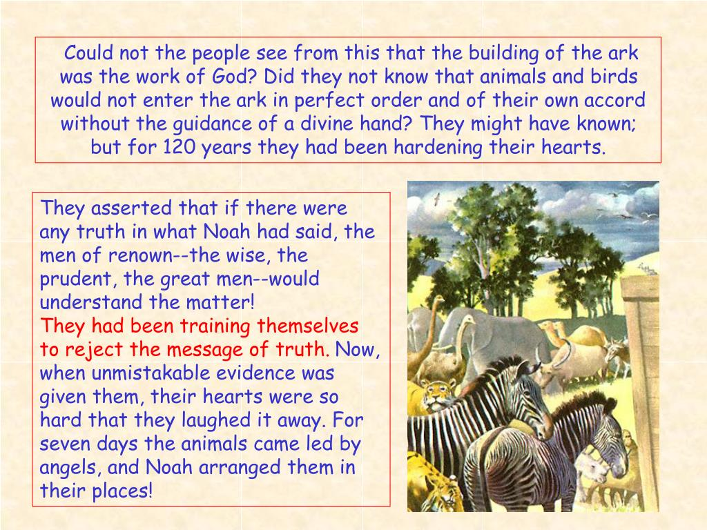Could not the people see from this that the building of the ark was the work of God? Did they not know that animals and birds would not enter the ark in perfect order and of their own accord without the guidance of a divine hand? They might have known; but for 120 years they had been hardening their hearts.