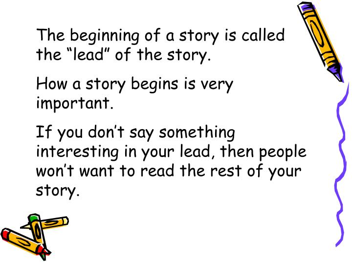 "The beginning of a story is called the ""lead"" of the story."