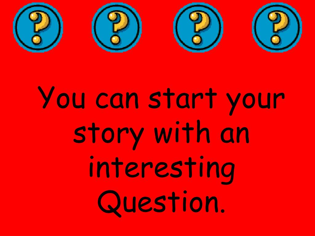 You can start your story with an interesting Question.