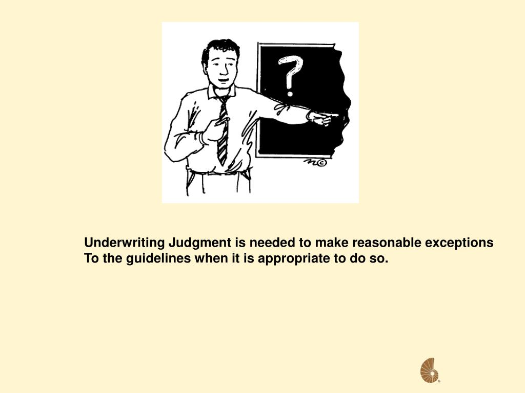 Underwriting Judgment is needed to make reasonable exceptions