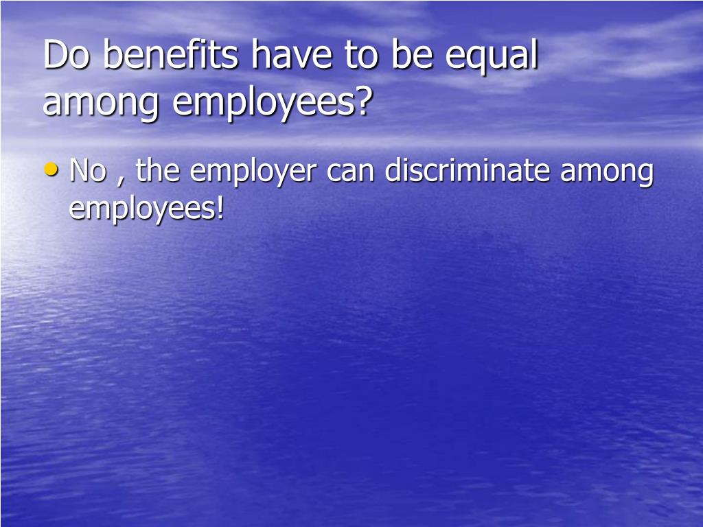 Do benefits have to be equal among employees?