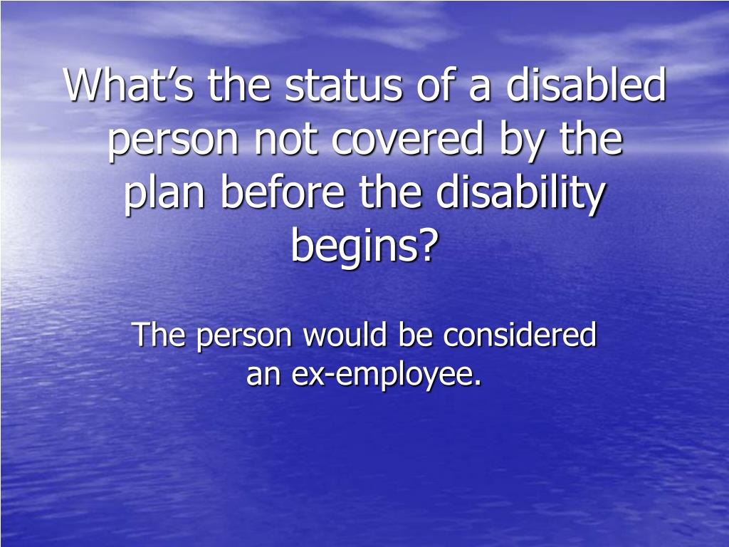 What's the status of a disabled person not covered by the plan before the disability begins?
