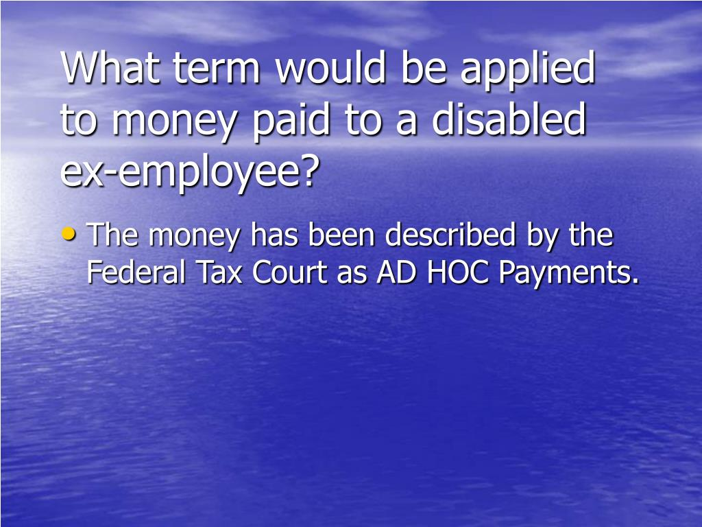 What term would be applied to money paid to a disabled ex-employee?