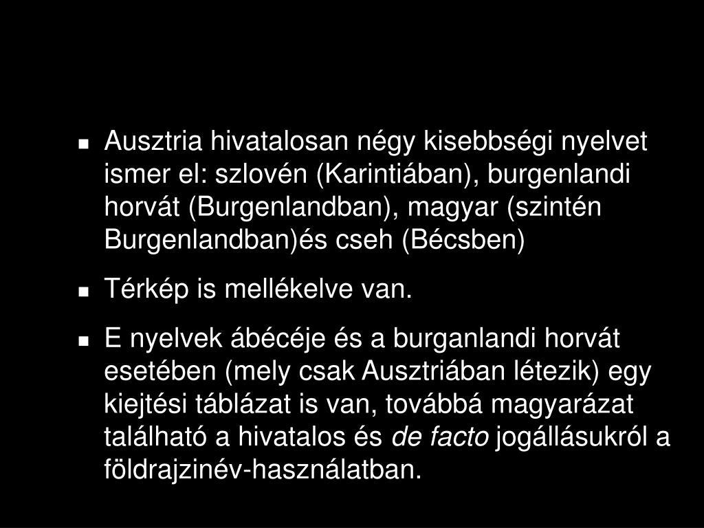Ausztria hivatalosan négy kisebbségi nyelvet ismer el: szlovén (Karintiában), burgenlandi horvát (Burgenlandban), magyar (szintén Burgenlandban)és cseh (Bécsben)