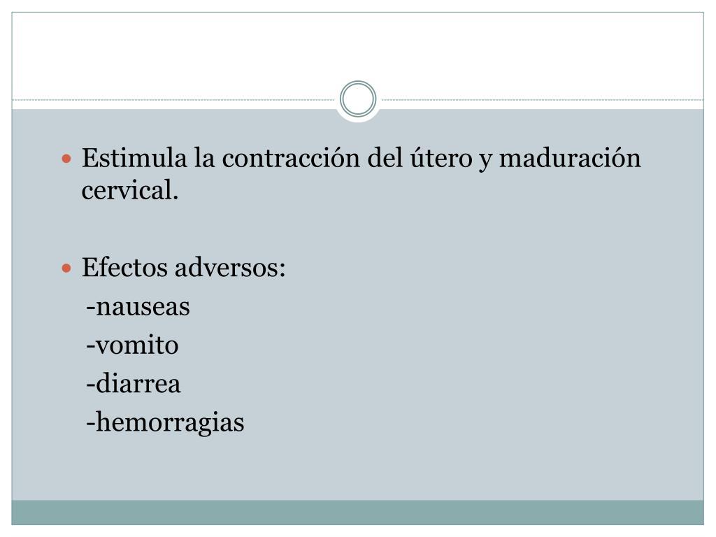 Estimula la contracción del útero y maduración cervical.