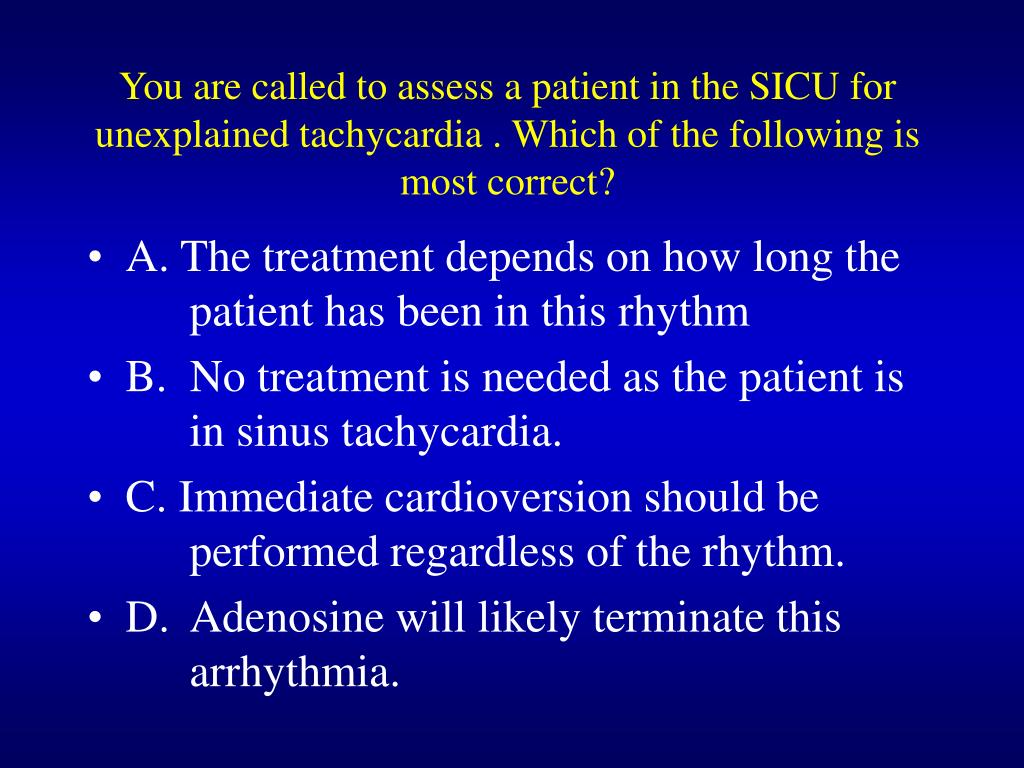 You are called to assess a patient in the SICU for unexplained tachycardia . Which of the following is most correct?