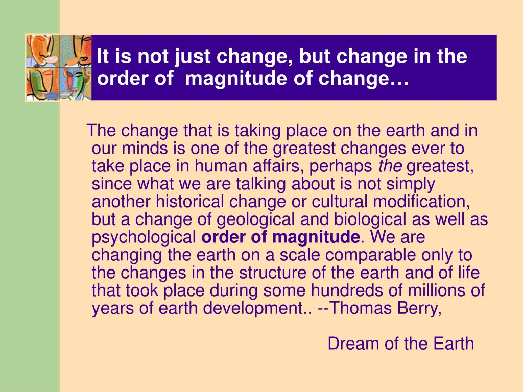It is not just change, but change in the order of  magnitude of change…