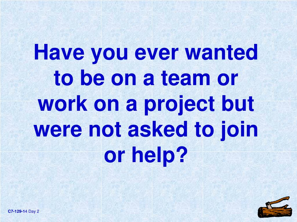 Have you ever wanted to be on a team or work on a project but were not asked to join or help?