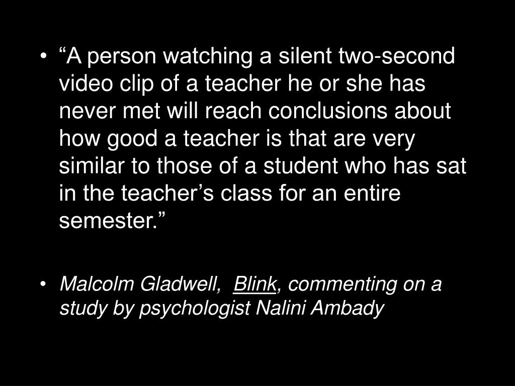 """A person watching a silent two-second video clip of a teacher he or she has never met will reach conclusions about how good a teacher is that are very similar to those of a student who has sat in the teacher's class for an entire semester."""