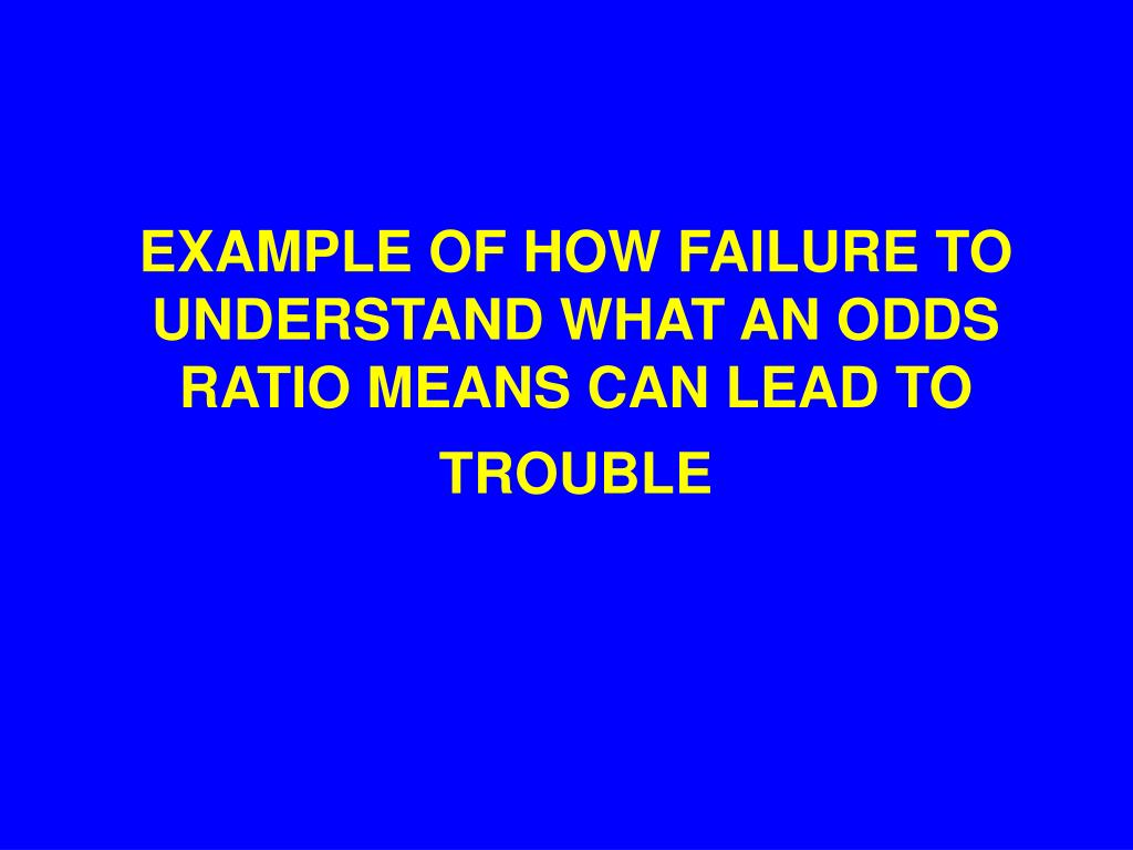 EXAMPLE OF HOW FAILURE TO UNDERSTAND WHAT AN ODDS RATIO MEANS CAN LEAD TO TROUBLE
