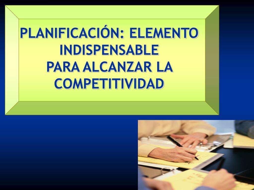 planificaci n elemento indispensable para alcanzar la competitividad