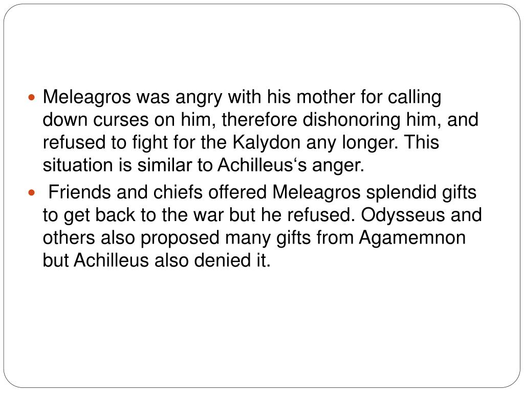 Meleagros was angry with his mother for calling down curses on him, therefore dishonoring him, and refused to fight for the Kalydon any longer. This situation is similar to Achilleus's anger.