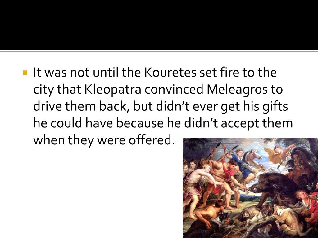 It was not until the Kouretes set fire to the city that Kleopatra convinced Meleagros to drive them back, but didn't ever get his gifts he could have because he didn't accept them when they were offered.