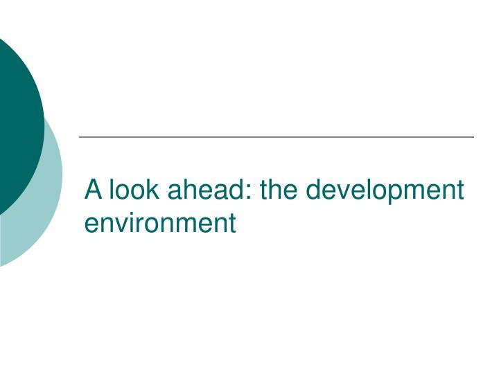 A look ahead the development environment l.jpg