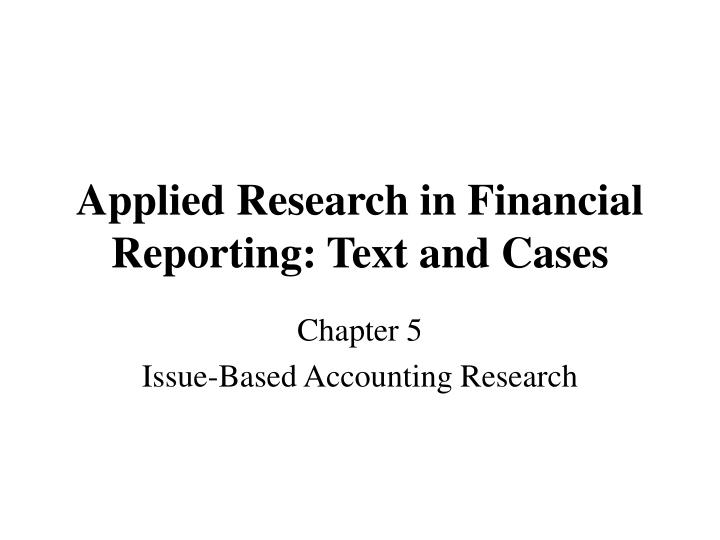 Applied research in financial reporting text and cases l.jpg