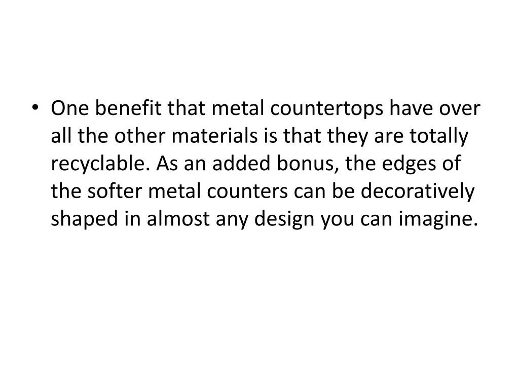 One benefit that metal countertops have over all the other materials is that they are totally recyclable. As an added bonus, the edges of the softer metal counters can be decoratively shaped in almost any design you can imagine