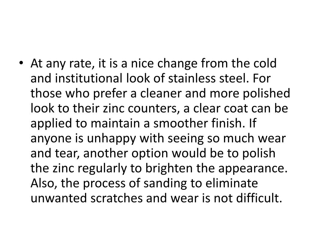 At any rate, it is a nice change from the cold and institutional look of stainless steel. For those who prefer a cleaner and more polished look to their zinc counters, a clear coat can be applied to maintain a smoother finish. If anyone is unhappy with seeing so much wear and tear, another option would be to polish the zinc regularly to brighten the appearance. Also, the process of sanding to eliminate unwanted scratches and wear is not difficult.