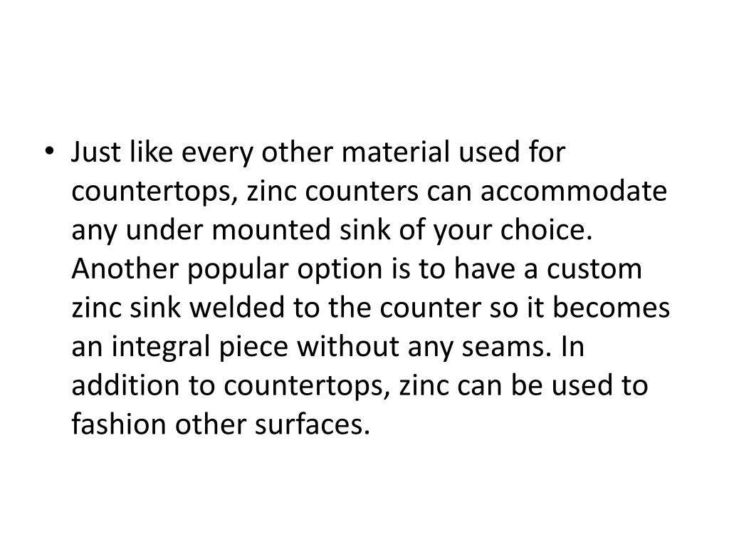 Just like every other material used for countertops, zinc counters can accommodate any under mounted sink of your choice. Another popular option is to have a custom zinc sink welded to the counter so it becomes an integral piece without any seams. In addition to countertops, zinc can be used to fashion other surfaces.