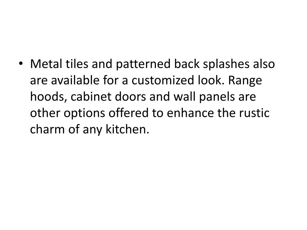Metal tiles and patterned back splashes also are available for a customized look. Range hoods, cabinet doors and wall panels are other options offered to enhance the rustic charm of any kitchen.