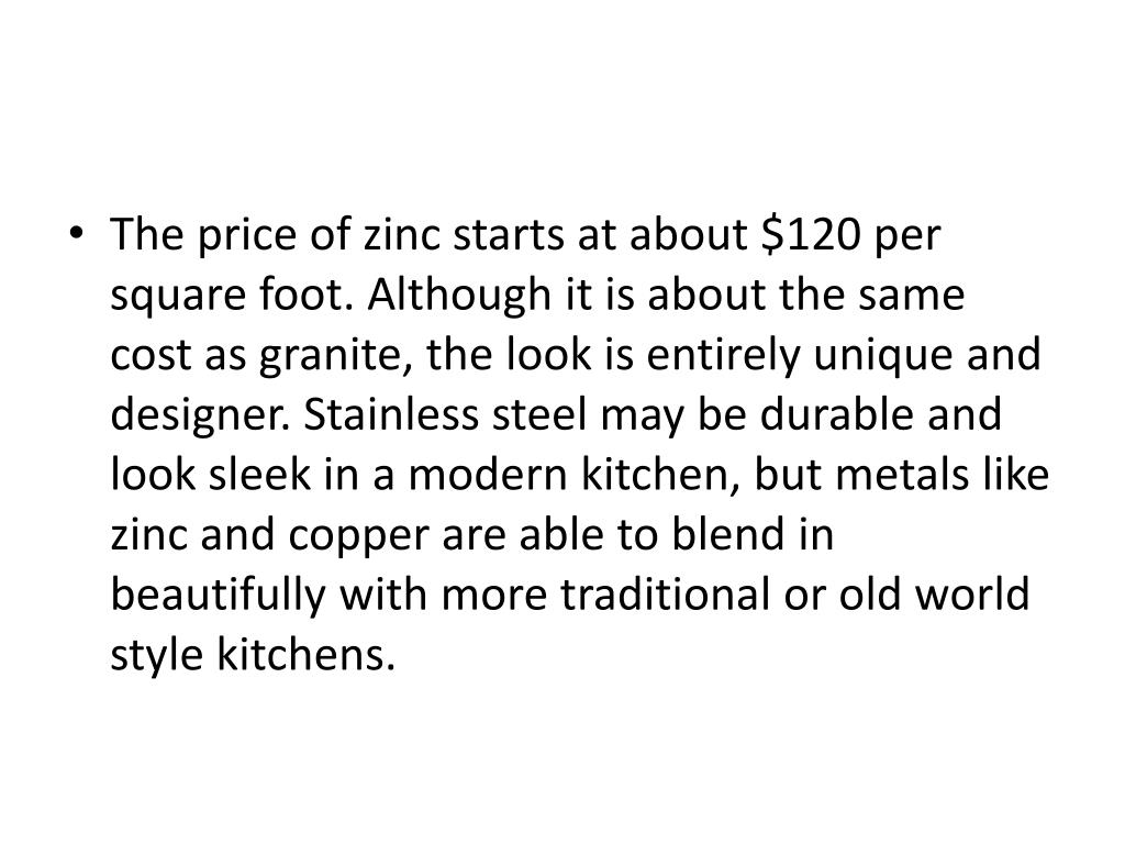 The price of zinc starts at about $120 per square foot. Although it is about the same cost as granite, the look is entirely unique and designer. Stainless steel may be durable and look sleek in a modern kitchen, but metals like zinc and copper are able to blend in beautifully with more traditional or old world style kitchens.