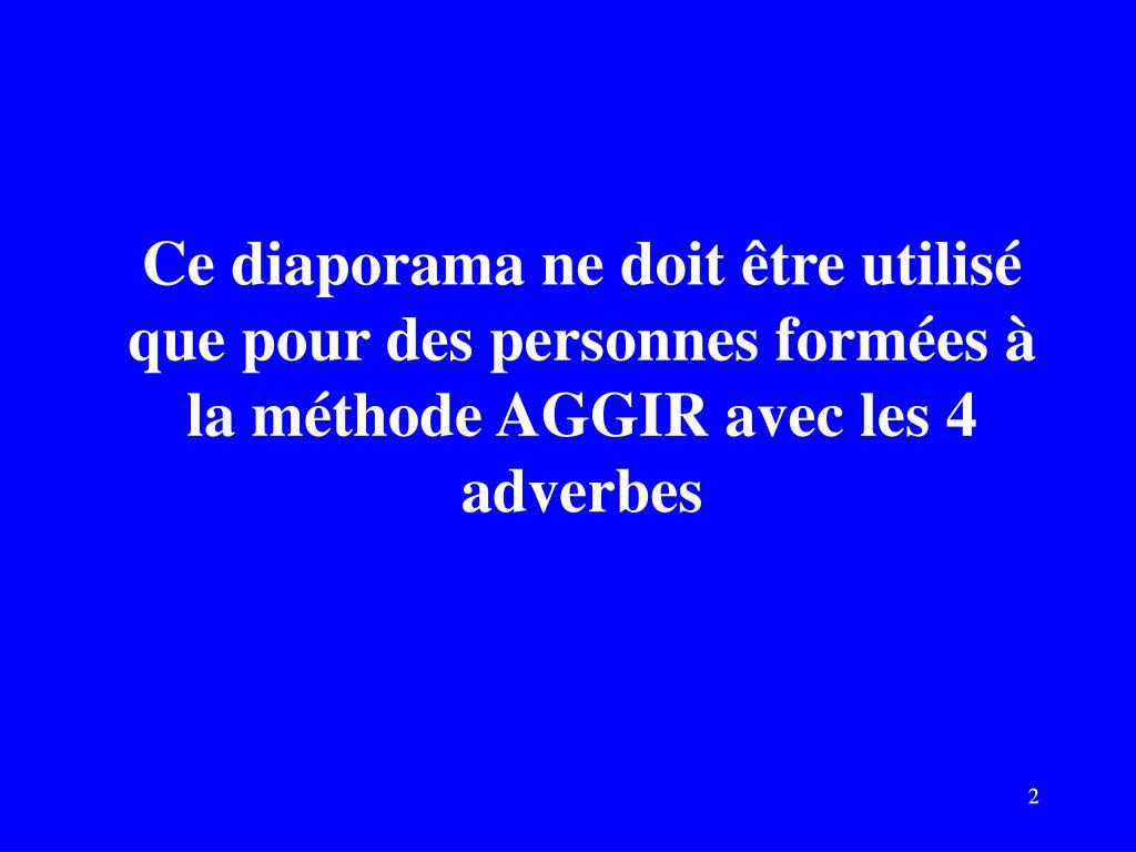 Ce diaporama ne doit être utilisé que pour des personnes formées à la méthode AGGIR avec les 4 adverbes