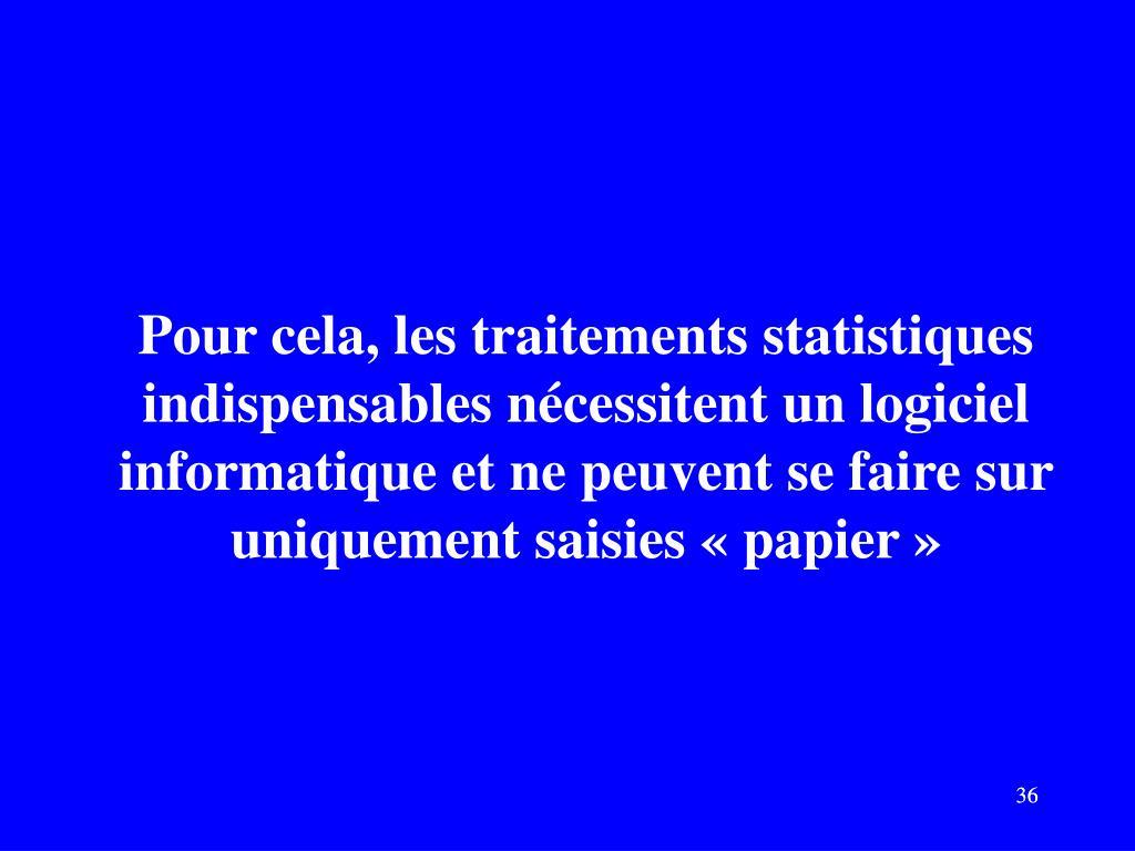 Pour cela, les traitements statistiques indispensables nécessitent un logiciel informatique et ne peuvent se faire sur uniquement saisies «papier»
