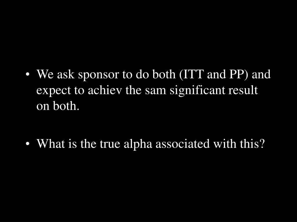 We ask sponsor to do both (ITT and PP) and expect to achiev the sam significant result on both.