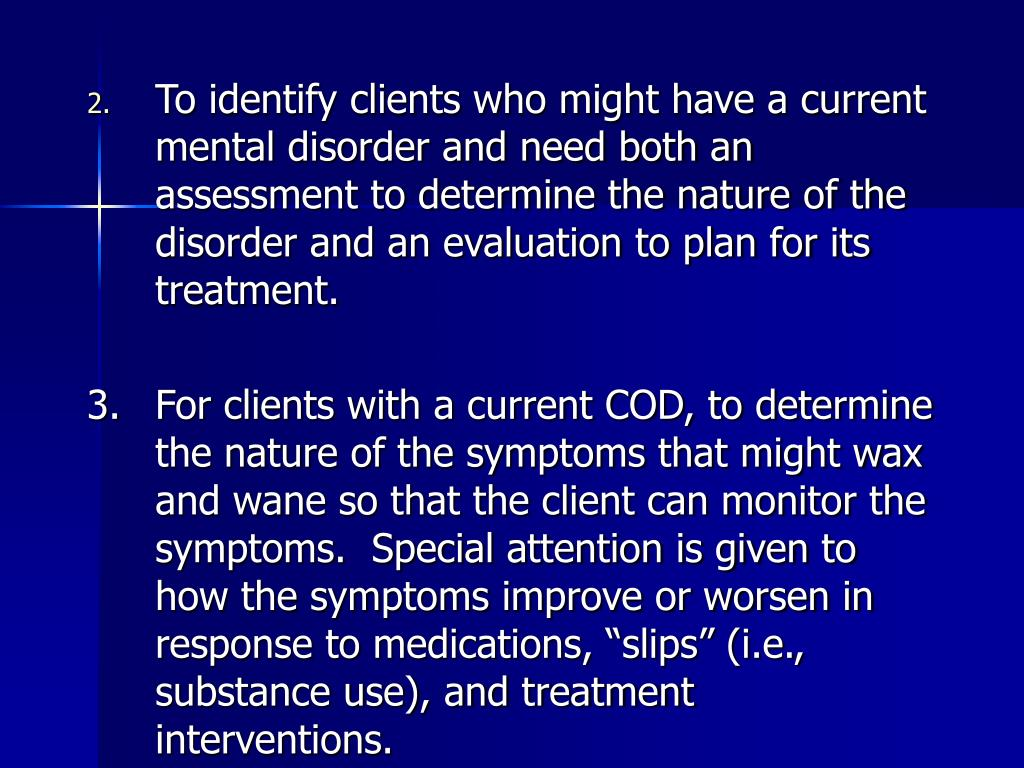 To identify clients who might have a current mental disorder and need both an assessment to determine the nature of the disorder and an evaluation to plan for its treatment.
