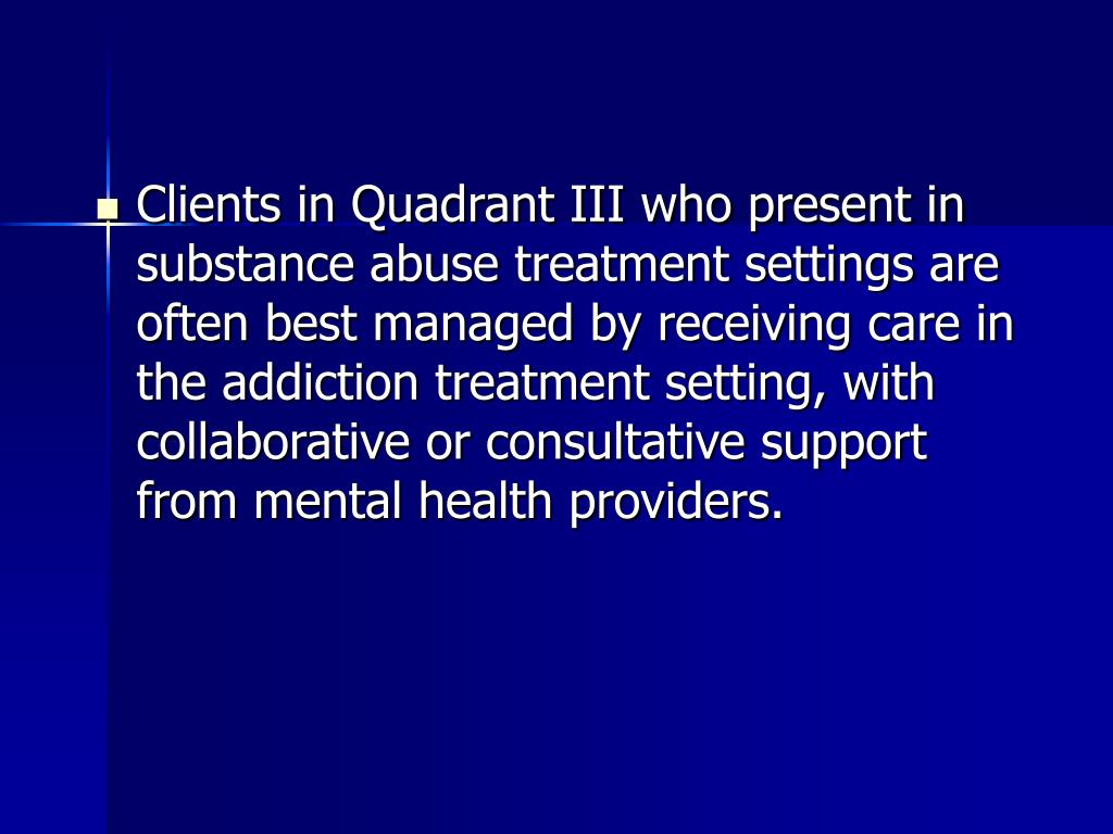 Clients in Quadrant III who present in substance abuse treatment settings are often best managed by receiving care in the addiction treatment setting, with collaborative or consultative support from mental health providers.