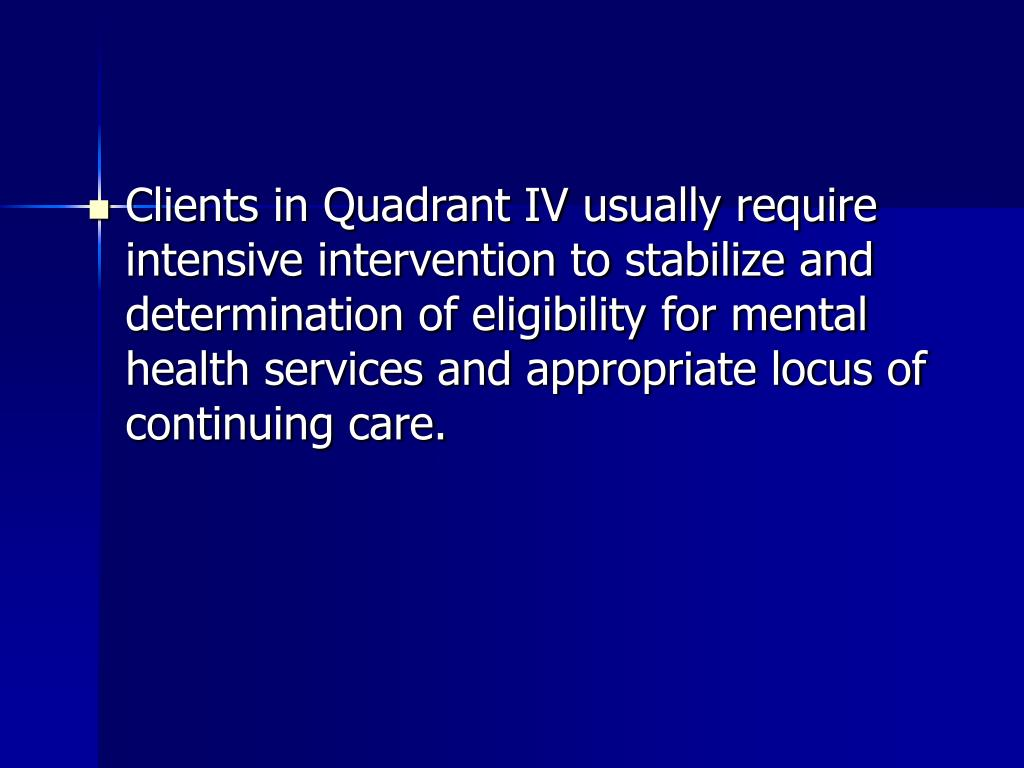 Clients in Quadrant IV usually require intensive intervention to stabilize and determination of eligibility for mental health services and appropriate locus of continuing care.