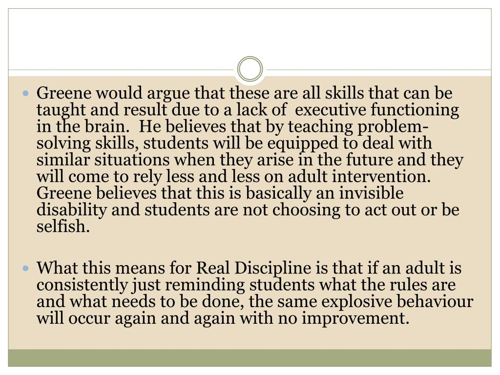 Greene would argue that these are all skills that can be taught and result due to a lack of  executive functioning in the brain.  He believes that by teaching problem-solving skills, students will be equipped to deal with similar situations when they arise in the future and they will come to rely less and less on adult intervention. Greene believes that this is basically an invisible disability and students are not choosing to act out or be selfish.