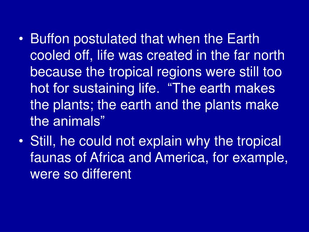 "Buffon postulated that when the Earth cooled off, life was created in the far north because the tropical regions were still too hot for sustaining life.  ""The earth makes the plants; the earth and the plants make the animals"""
