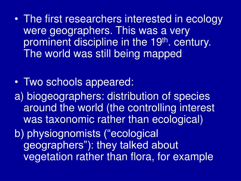 The first researchers interested in ecology were geographers. This was a very prominent discipline in the 19
