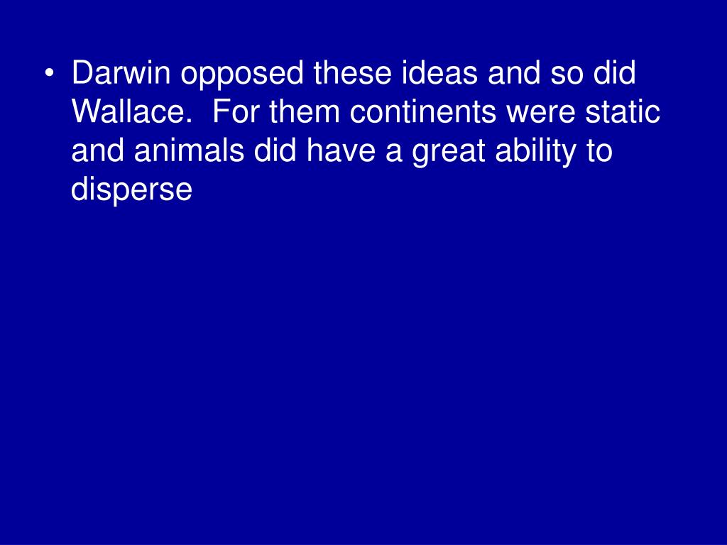 Darwin opposed these ideas and so did Wallace.  For them continents were static and animals did have a great ability to disperse