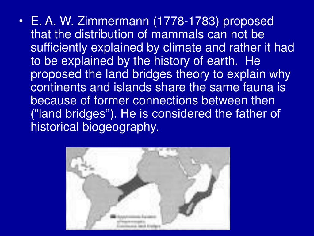 "E. A. W. Zimmermann (1778-1783) proposed that the distribution of mammals can not be sufficiently explained by climate and rather it had to be explained by the history of earth.  He proposed the land bridges theory to explain why continents and islands share the same fauna is because of former connections between then (""land bridges""). He is considered the father of historical biogeography."