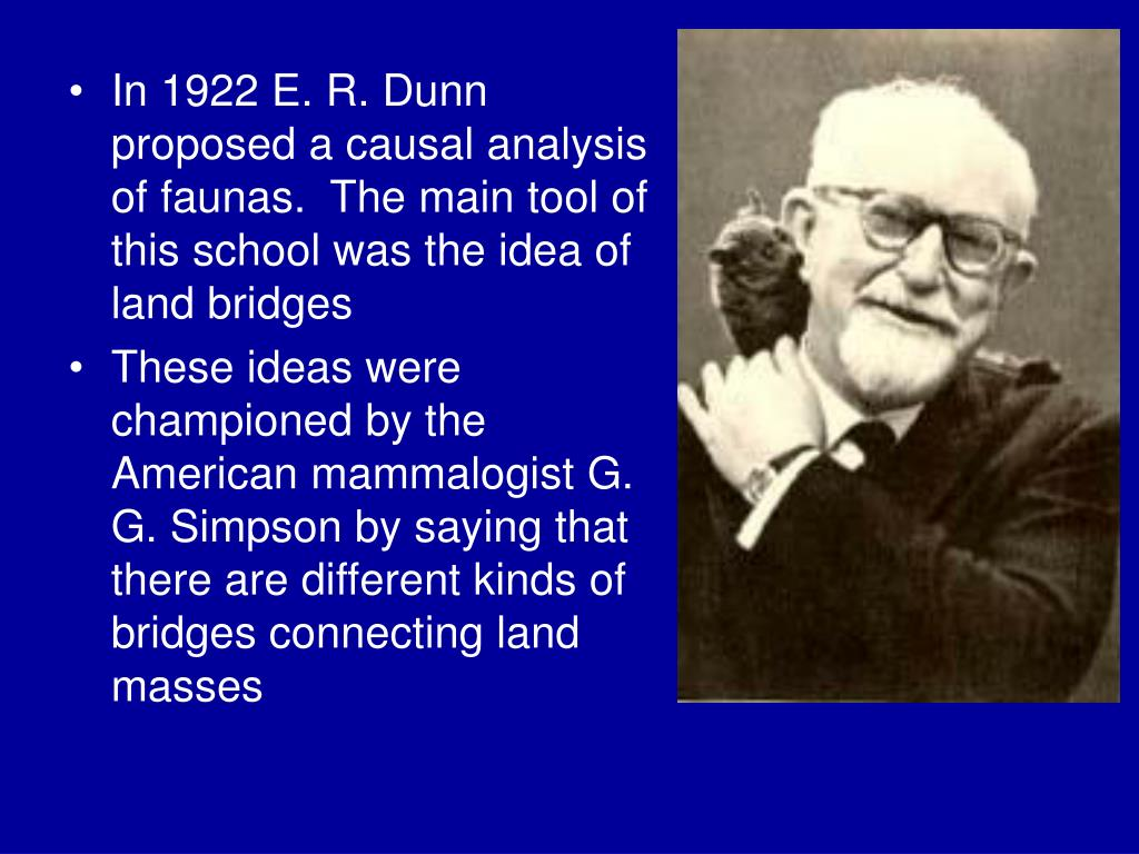 In 1922 E. R. Dunn proposed a causal analysis of faunas.  The main tool of this school was the idea of land bridges