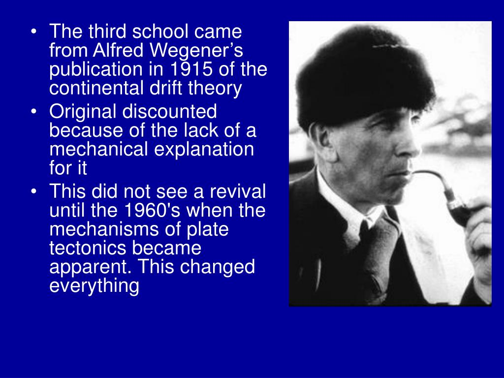 The third school came from Alfred Wegener's publication in 1915 of the continental drift theory