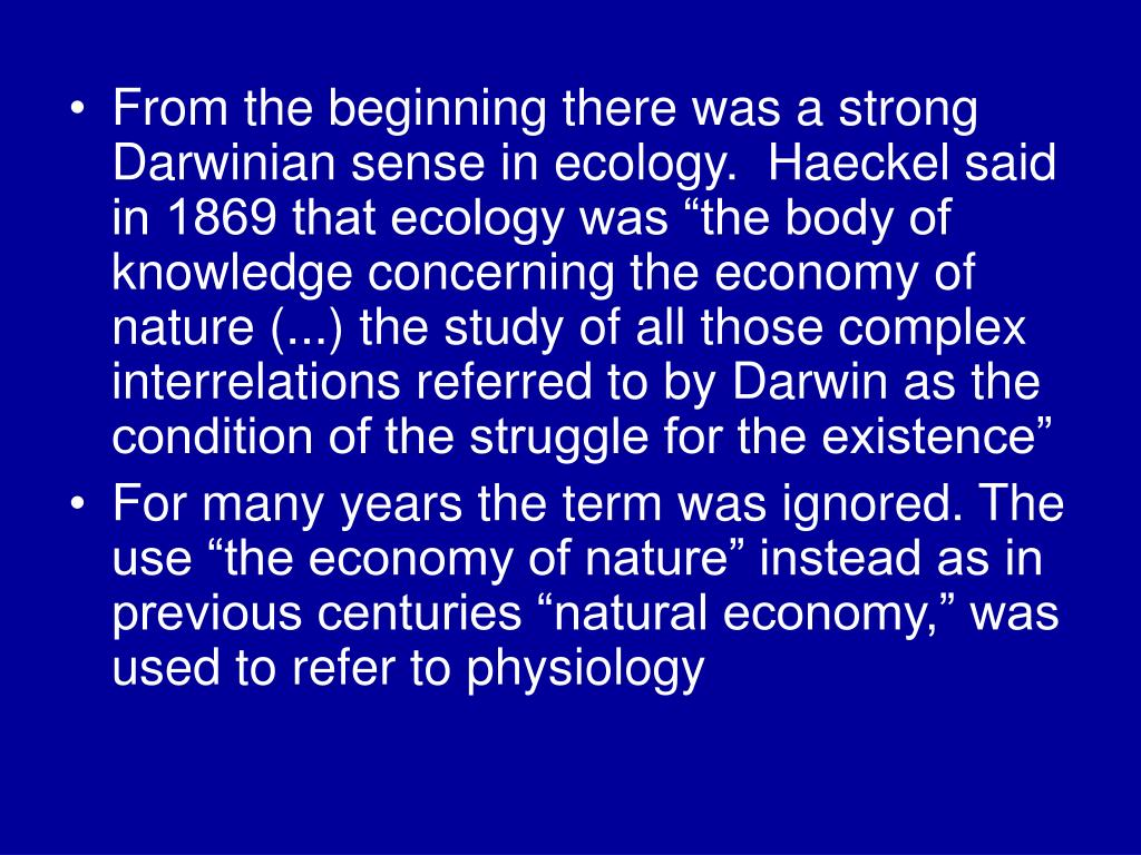 "From the beginning there was a strong Darwinian sense in ecology.  Haeckel said in 1869 that ecology was ""the body of knowledge concerning the economy of nature (...) the study of all those complex interrelations referred to by Darwin as the condition of the struggle for the existence"""