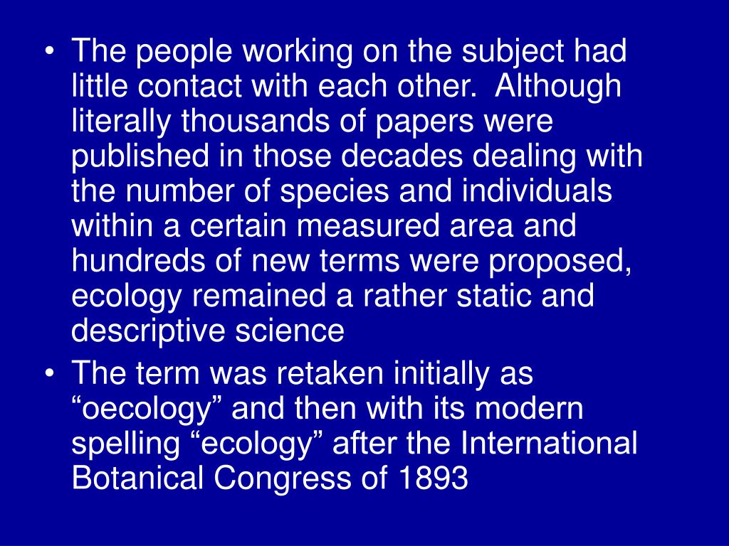 The people working on the subject had little contact with each other.  Although literally thousands of papers were published in those decades dealing with the number of species and individuals within a certain measured area and hundreds of new terms were proposed, ecology remained a rather static and descriptive science