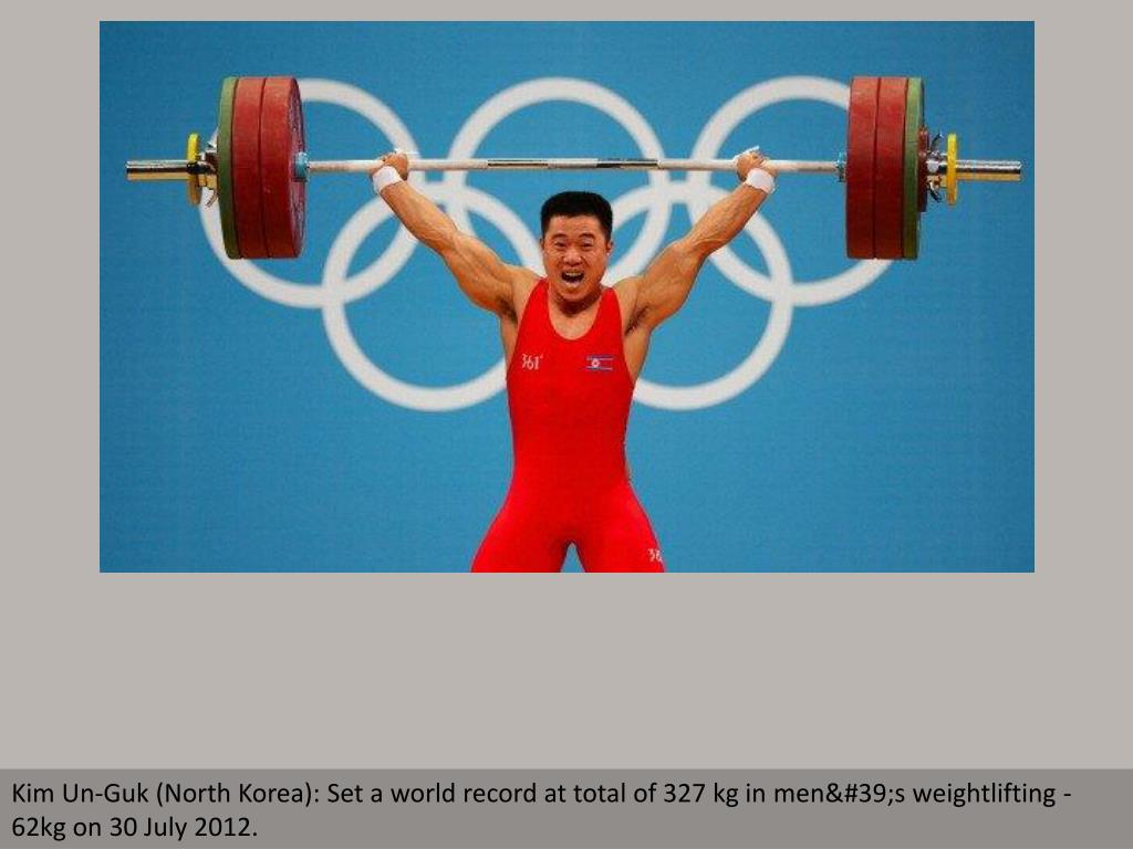 Kim Un-Guk (North Korea): Set a world record at total of 327 kg in men's weightlifting - 62kg on 30 July 2012.