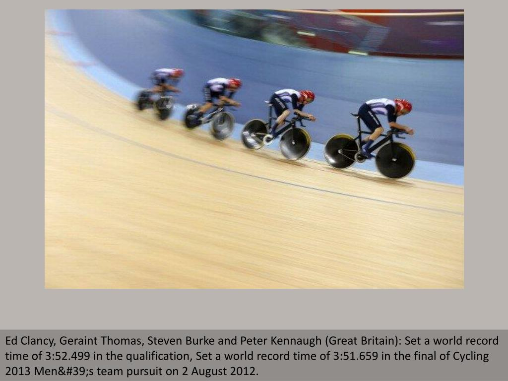 Ed Clancy, Geraint Thomas, Steven Burke and Peter Kennaugh (Great Britain): Set a world record time of 3:52.499 in the qualification, Set a world record time of 3:51.659 in the final of Cycling 2013 Men's team pursuit on 2 August 2012.