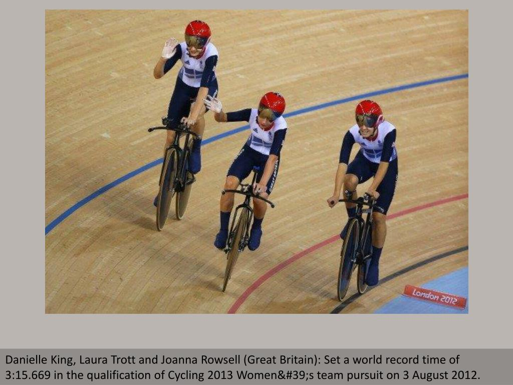 Danielle King, Laura Trott and Joanna Rowsell (Great Britain): Set a world record time of 3:15.669 in the qualification of Cycling 2013 Women's team pursuit on 3 August 2012.