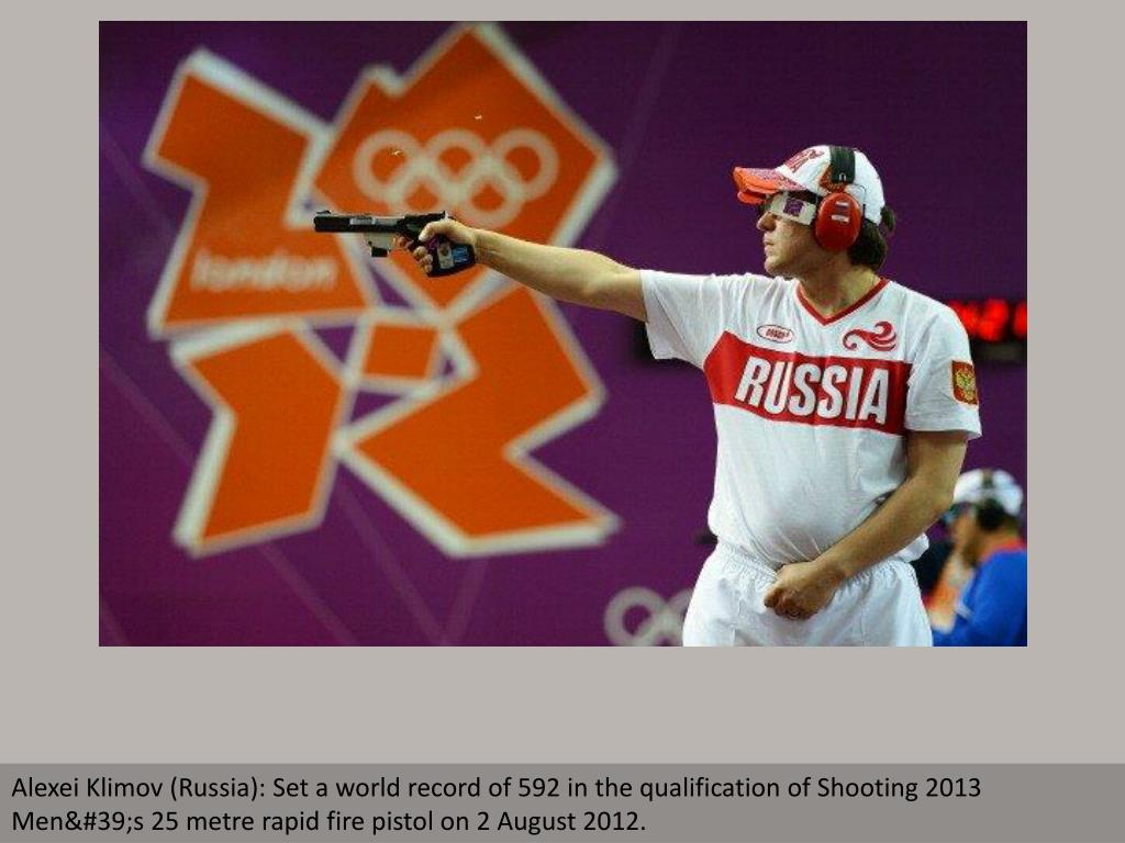 Alexei Klimov (Russia): Set a world record of 592 in the qualification of Shooting 2013 Men's 25 metre rapid fire pistol on 2 August 2012.