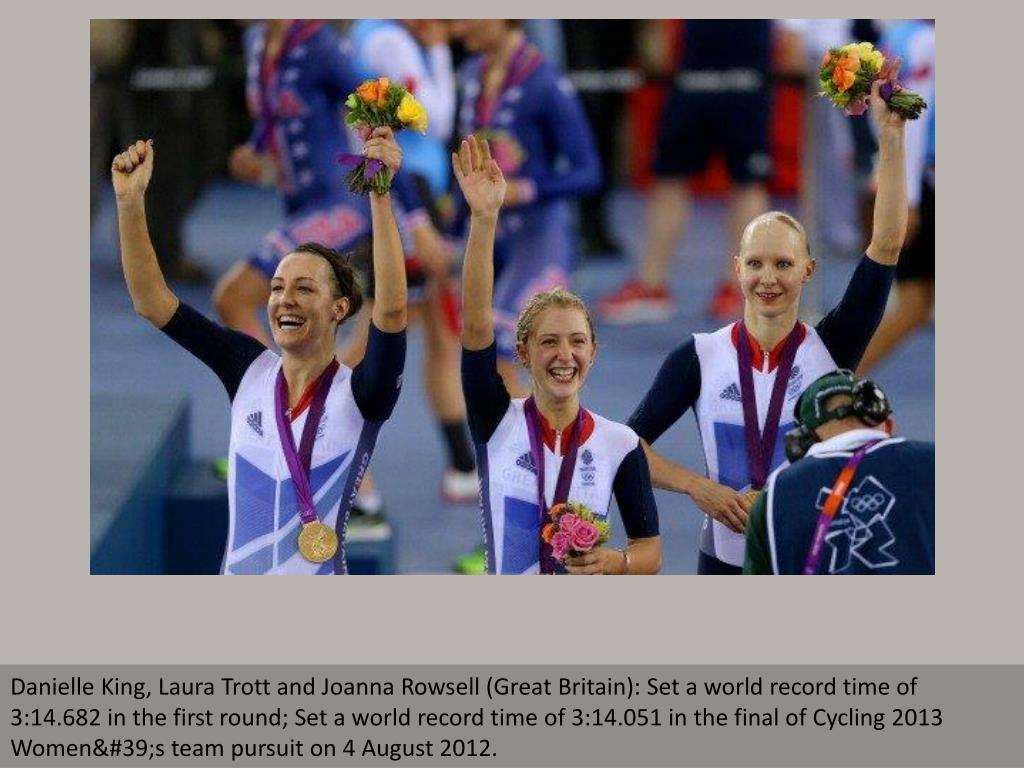 Danielle King, Laura Trott and Joanna Rowsell (Great Britain): Set a world record time of 3:14.682 in the first round; Set a world record time of 3:14.051 in the final of Cycling 2013 Women's team pursuit on 4 August 2012.