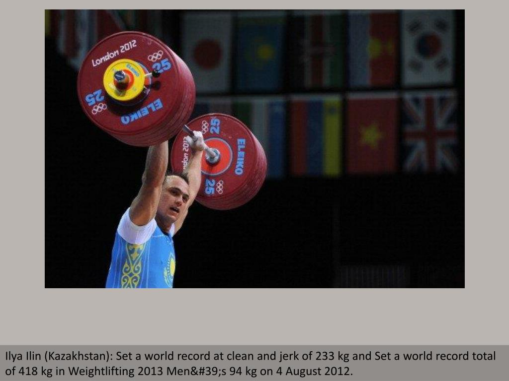 Ilya Ilin (Kazakhstan): Set a world record at clean and jerk of 233 kg and Set a world record total of 418 kg in Weightlifting 2013 Men's 94 kg on 4 August 2012.